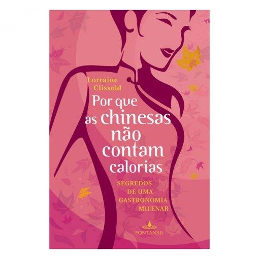 Por que as Chinesas Não Contam Calorias: Segredos de uma Gastronomia Milenar - Lorraine Clissold
