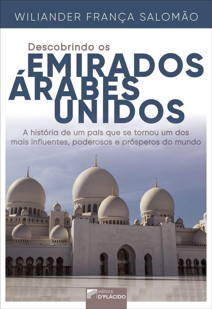 Descobrindo os Emirados Árabes Unidos: a história de um país que se tornou um dos mais poderosos, influentes e prósperos do mundo