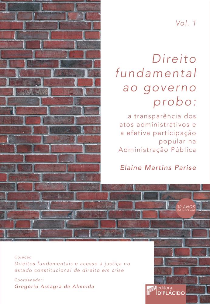 Direito Fundamental ao Governo Probo: A transparência dos atos administrativos e a efetiva participação popular na Administração Pública - Volume 1
